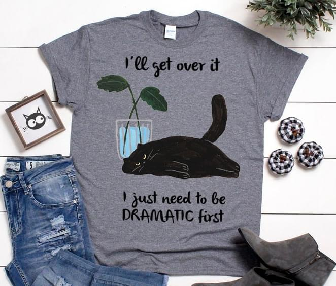 Ill Get Over It I Just Need To Be Dramatic First Lazy Cat T Shirt Hoodie, Sweater Up To 5xl